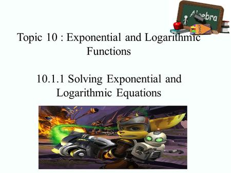 Topic 10 : Exponential and Logarithmic Functions 10.1.1 Solving Exponential and Logarithmic Equations.
