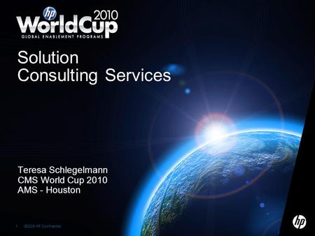 ©2009 HP Confidential1 1 Teresa Schlegelmann CMS World Cup 2010 AMS - Houston Solution Consulting Services.
