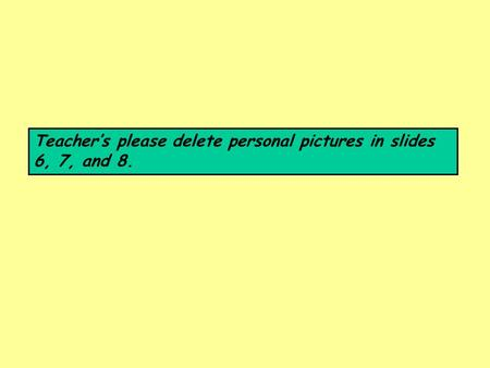 Teacher's please delete personal pictures in slides 6, 7, and 8.
