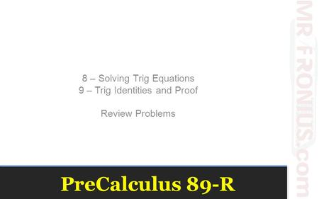 PreCalculus 89-R 8 – Solving Trig Equations 9 – Trig Identities and Proof Review Problems.