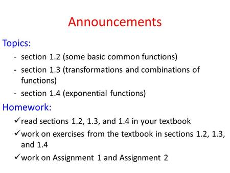 Announcements Topics: -section 1.2 (some basic common functions) -section 1.3 (transformations and combinations of functions) -section 1.4 (exponential.