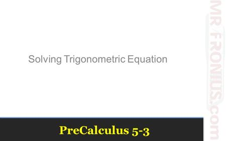 PreCalculus 5-3 Solving Trigonometric Equation. Trigonometric Equations To solve trigonometric equations, we must solve for all values of the variable.
