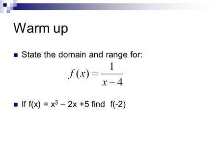 Warm up State the domain and range for: If f(x) = x 3 – 2x +5 find f(-2)