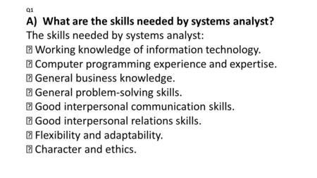 Q1 A) What are the skills needed by systems analyst? The skills needed by systems analyst:  Working knowledge of information technology.  Computer programming.