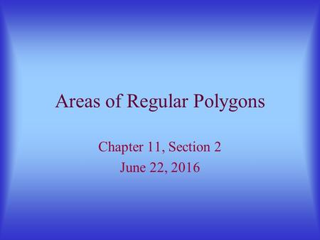 Areas of Regular Polygons Chapter 11, Section 2 June 22, 2016.