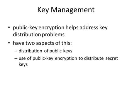 Key Management public-key encryption helps address key distribution problems have two aspects of this: – distribution of public keys – use of public-key.