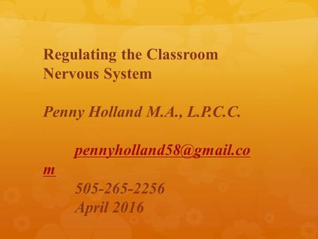 Regulating the Classroom Nervous System Penny Holland M.A., L.P.C.C. m 505-265-2256 April 2016.