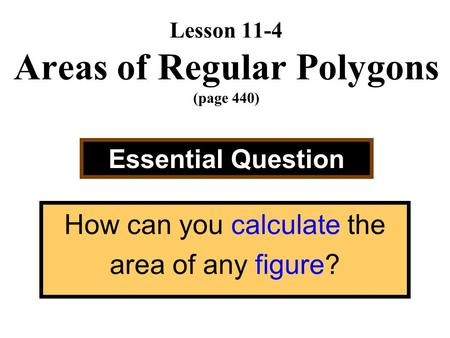 Lesson 11-4 Areas of Regular Polygons (page 440) Essential Question How can you calculate the area of any figure?
