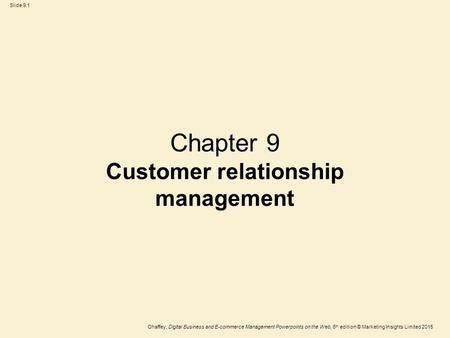 Slide 9.1 Chaffey, Digital Business and E-commerce Management Powerpoints on the Web, 6 th edition © Marketing Insights Limited 2015 Chapter 9 Customer.