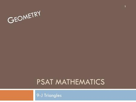 PSAT MATHEMATICS 9-J Triangles G EOMETRY 1. Angles of a Triangle In any triangle, the sum of the measures of the three angles is _______. 2.