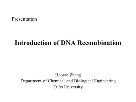 Presentation Introduction of DNA Recombination Haoran Zhang Department of Chemical and Biological Engineering Tufts University.