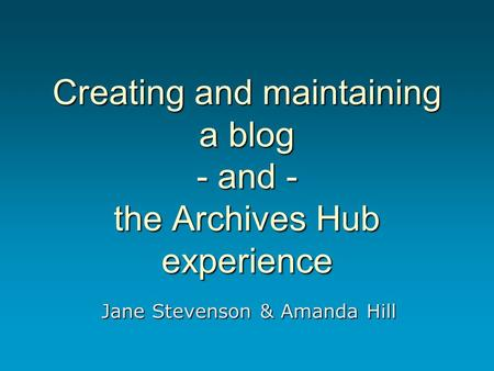Creating and maintaining a blog - and - the Archives Hub experience Jane Stevenson & Amanda Hill.