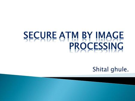 Shital ghule..  INTRODUCTION: This paper proposes an ATM security model that would combine a physical access card,a pin and electronic facial recognition.