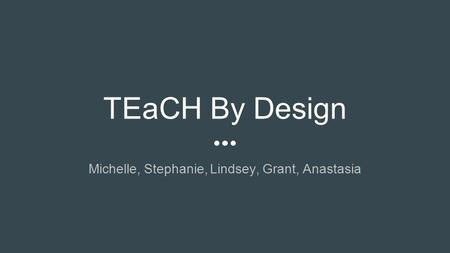 TEaCH By Design Michelle, Stephanie, Lindsey, Grant, Anastasia.