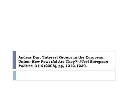 Andeas Dur, 'Interest Groups in the European Union: How Powerful Are They?', West European Politics, 31:6 (2008), pp, 1212-1230.