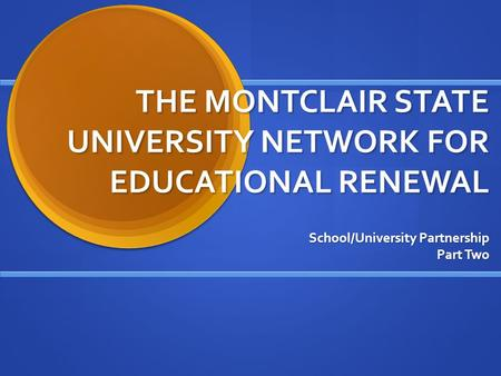 THE MONTCLAIR STATE UNIVERSITY NETWORK FOR EDUCATIONAL RENEWAL School/University Partnership Part Two.