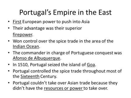 Portugal's Empire in the East First European power to push into Asia Their advantage was their superior firepower. Won control over the spice trade in.