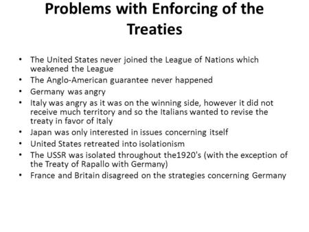 Problems with Enforcing of the Treaties The United States never joined the League of Nations which weakened the League The Anglo-American guarantee never.