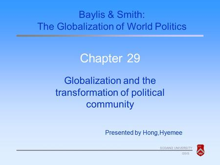 SOGANG UNIVERSITY GSIS Chapter 29 Globalization and the transformation of political community Presented by Hong,Hyemee Baylis & Smith: The Globalization.