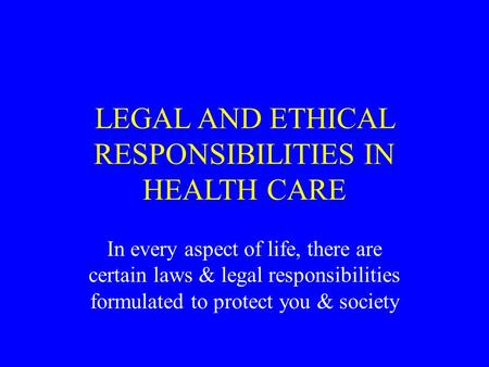 LEGAL AND ETHICAL RESPONSIBILITIES IN HEALTH CARE In every aspect of life, there are certain laws & legal responsibilities formulated to protect you &