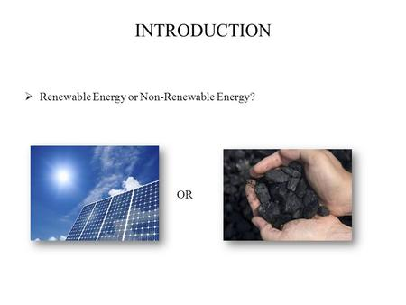 INTRODUCTION  Renewable Energy or Non-Renewable Energy? OR.