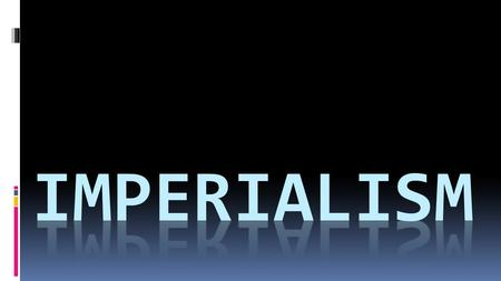 What Is Imperialism?  Policy where stronger nations extend their economic, political, and military control  U.S. Goal – become an imperial power.