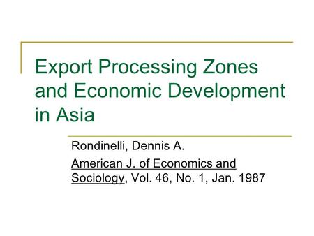 Export Processing Zones and Economic Development in Asia Rondinelli, Dennis A. American J. of Economics and Sociology, Vol. 46, No. 1, Jan. 1987.