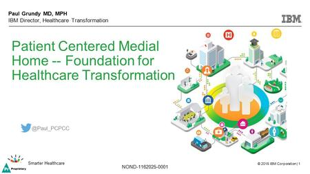 © 2015 IBM Corporation | 1 Smarter Healthcare NOND-1162025-0001 Patient Centered Medial Home -- Foundation for Healthcare Transformation Paul Grundy MD,