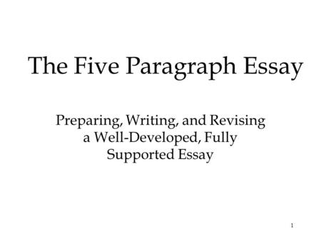 1 The Five Paragraph Essay Preparing, Writing, and Revising a Well-Developed, Fully Supported Essay.