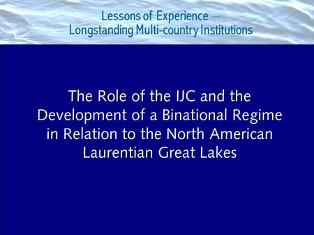 Lessons of Experience __ Longstanding Multi-country Institutions The Role of the IJC and the Development of a Binational Regime in Relation to the North.