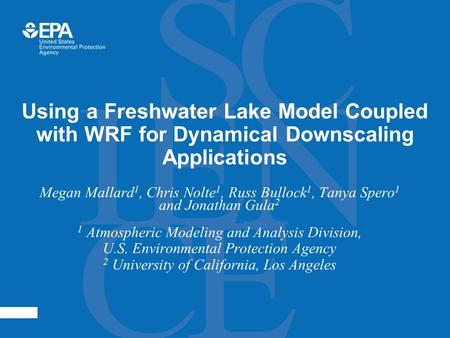 Using a Freshwater Lake Model Coupled with WRF for Dynamical Downscaling Applications Megan Mallard 1, Chris Nolte 1, Russ Bullock 1, Tanya Spero 1 and.