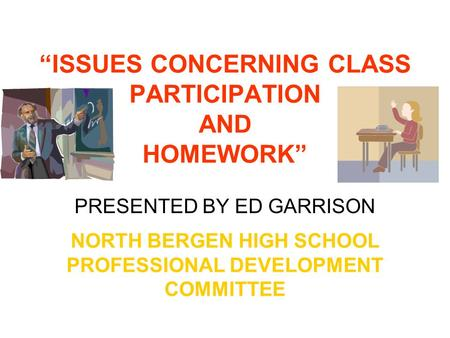 """ISSUES CONCERNING CLASS PARTICIPATION AND HOMEWORK"" NORTH BERGEN HIGH SCHOOL PROFESSIONAL DEVELOPMENT COMMITTEE PRESENTED BY ED GARRISON."