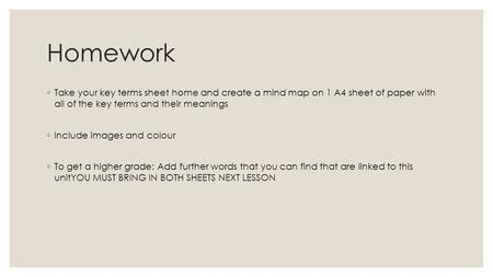 Homework ◦ Take your key terms sheet home and create a mind map on 1 A4 sheet of paper with all of the key terms and their meanings ◦ Include images and.