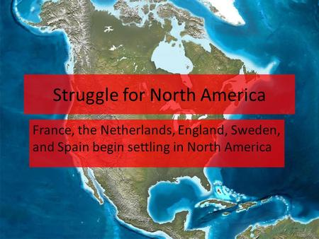Struggle for North America France, the Netherlands, England, Sweden, and Spain begin settling in North America.