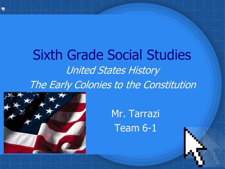 * * 0 Sixth Grade Social Studies United States History The Early Colonies to the Constitution Mr. Tarrazi Team 6-1.