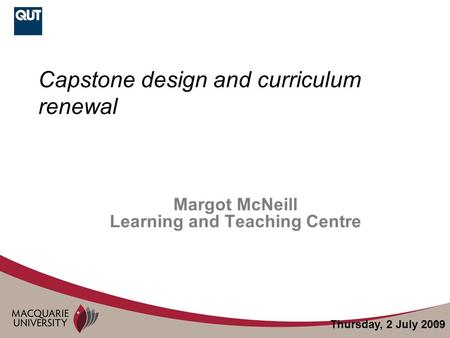 1 Capstone design and curriculum renewal Margot McNeill Learning and Teaching Centre Thursday, 2 July 2009.