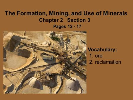 The Formation, Mining, and Use of Minerals Chapter 2 Section 3 Pages 12 - 17 Vocabulary: 1. ore 2. reclamation.