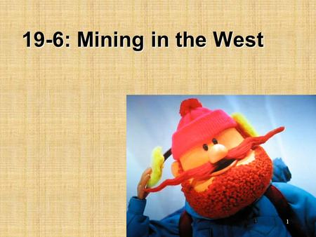 "19-6: Mining in the West 1. E.Q., Compare/contrast mining in the West with the East.Compare/contrast mining in the West with the East. Sing, ""Oh, My Darling,"