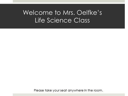 Welcome to Mrs. Oelfke's Life Science Class Please take your seat anywhere in the room.