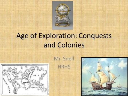 Age of Exploration: Conquests and Colonies Mr. Snell HRHS.