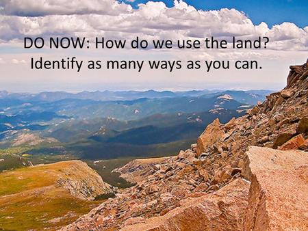 DO NOW: How do we use the land? Identify as many ways as you can.