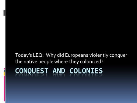 Today's LEQ: Why did Europeans violently conquer the native people where they colonized?