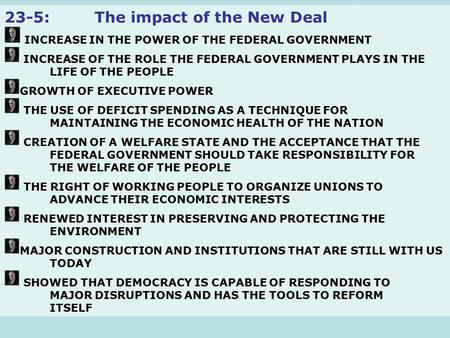 23-5:The impact of the New Deal INCREASE IN THE POWER OF THE FEDERAL GOVERNMENT INCREASE OF THE ROLE THE FEDERAL GOVERNMENT PLAYS IN THE LIFE OF THE PEOPLE.
