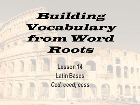Building Vocabulary from Word Roots Lesson 14 Latin Bases Ced, ceed, cess.