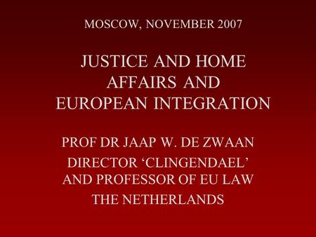 MOSCOW, NOVEMBER 2007 JUSTICE AND HOME AFFAIRS AND EUROPEAN INTEGRATION PROF DR JAAP W. DE ZWAAN DIRECTOR 'CLINGENDAEL' AND PROFESSOR OF EU LAW THE NETHERLANDS.