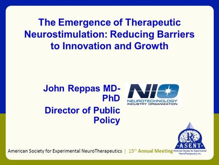 The Emergence of Therapeutic Neurostimulation: Reducing Barriers to Innovation and Growth John Reppas MD- PhD Director of Public Policy American Society.