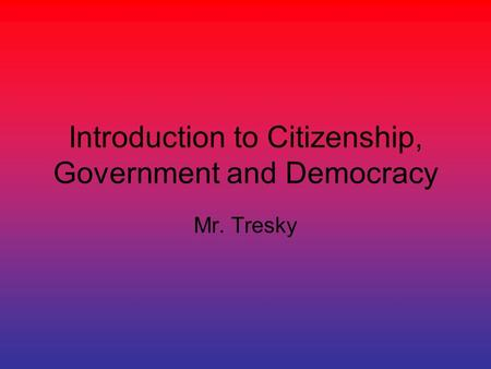 Introduction to Citizenship, Government and Democracy Mr. Tresky.