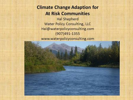 Climate Change Adaption for At Risk Communities Hal Shepherd Water Policy Consulting, LLC (907)491-1355