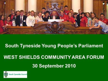 South Tyneside Young People's Parliament WEST SHIELDS COMMUNITY AREA FORUM 30 September 2010.