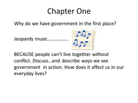Chapter One Why do we have government in the first place? Jeopardy music…………….. BECAUSE people can't live together without conflict. Discuss…and describe.